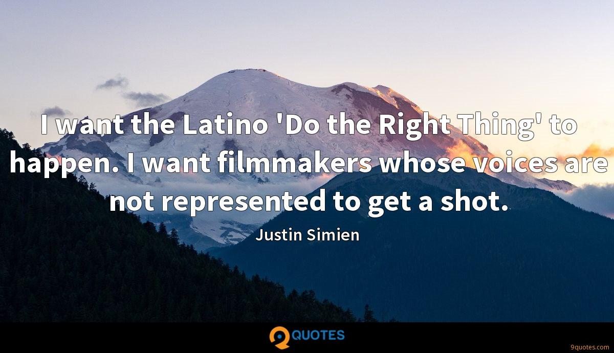 I want the Latino 'Do the Right Thing' to happen. I want filmmakers whose voices are not represented to get a shot.