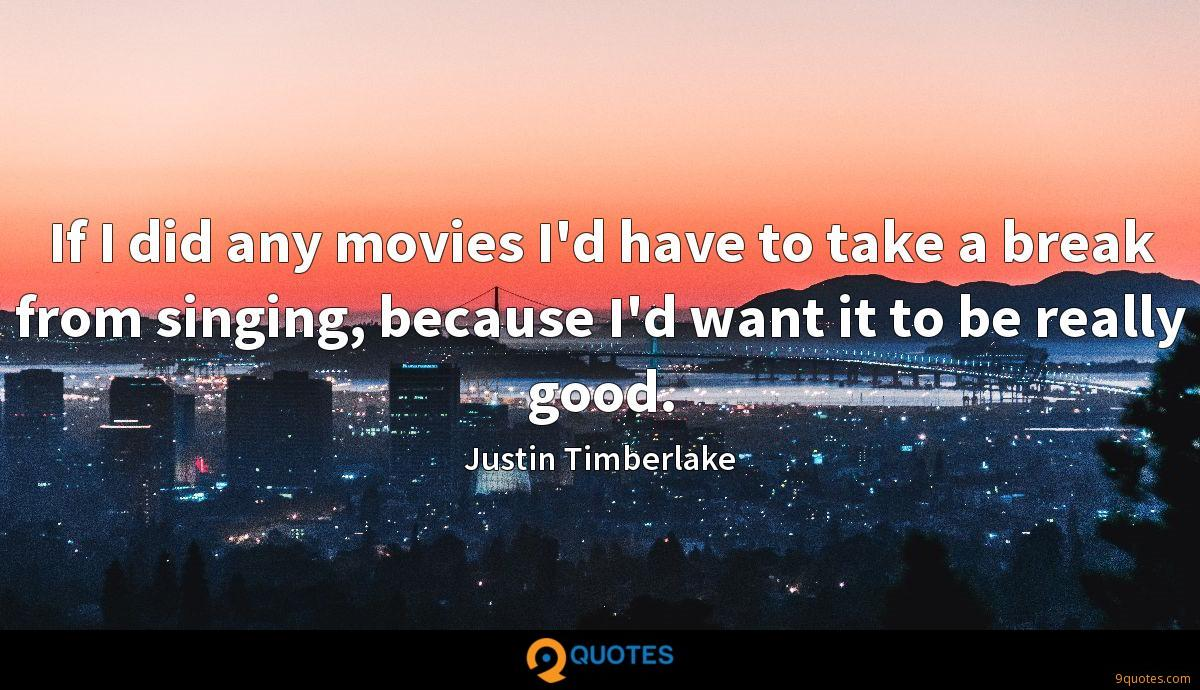 If I did any movies I'd have to take a break from singing, because I'd want it to be really good.
