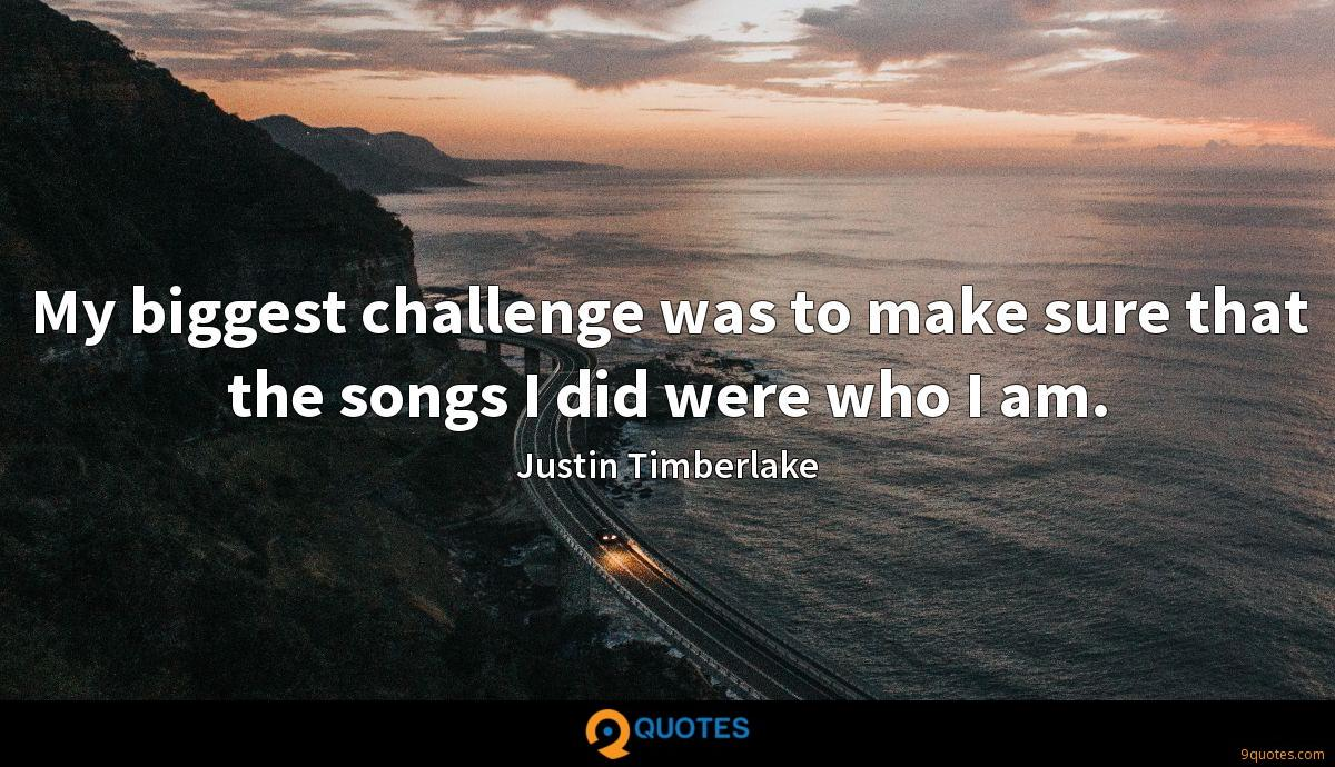 My biggest challenge was to make sure that the songs I did were who I am.