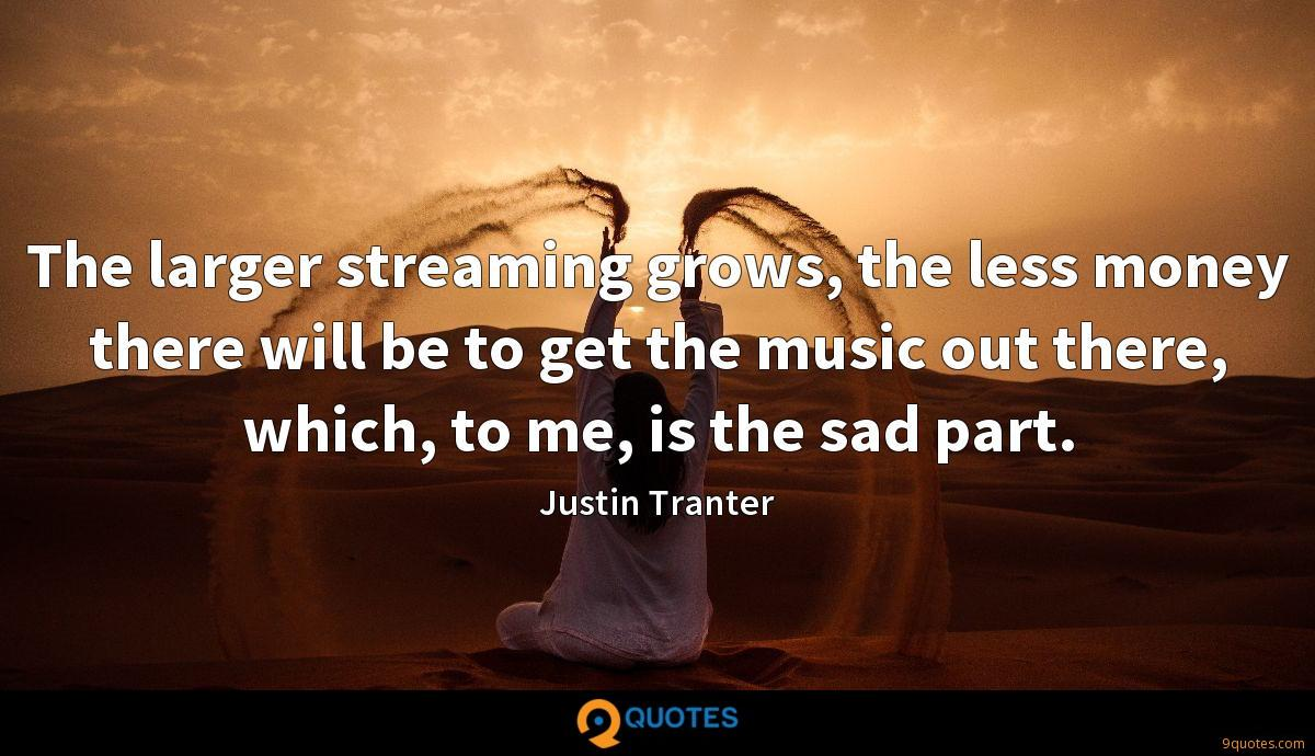 The larger streaming grows, the less money there will be to get the music out there, which, to me, is the sad part.