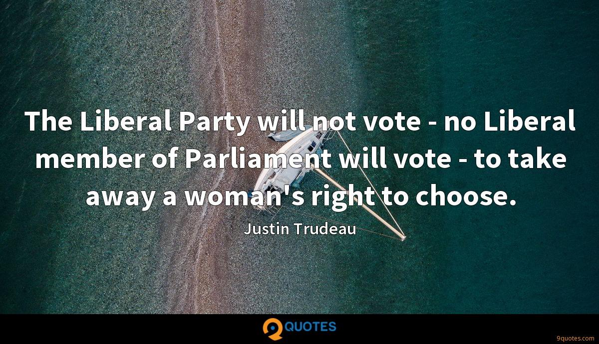The Liberal Party will not vote - no Liberal member of Parliament will vote - to take away a woman's right to choose.