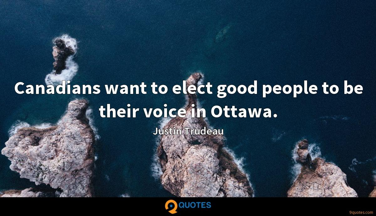 Canadians want to elect good people to be their voice in Ottawa.