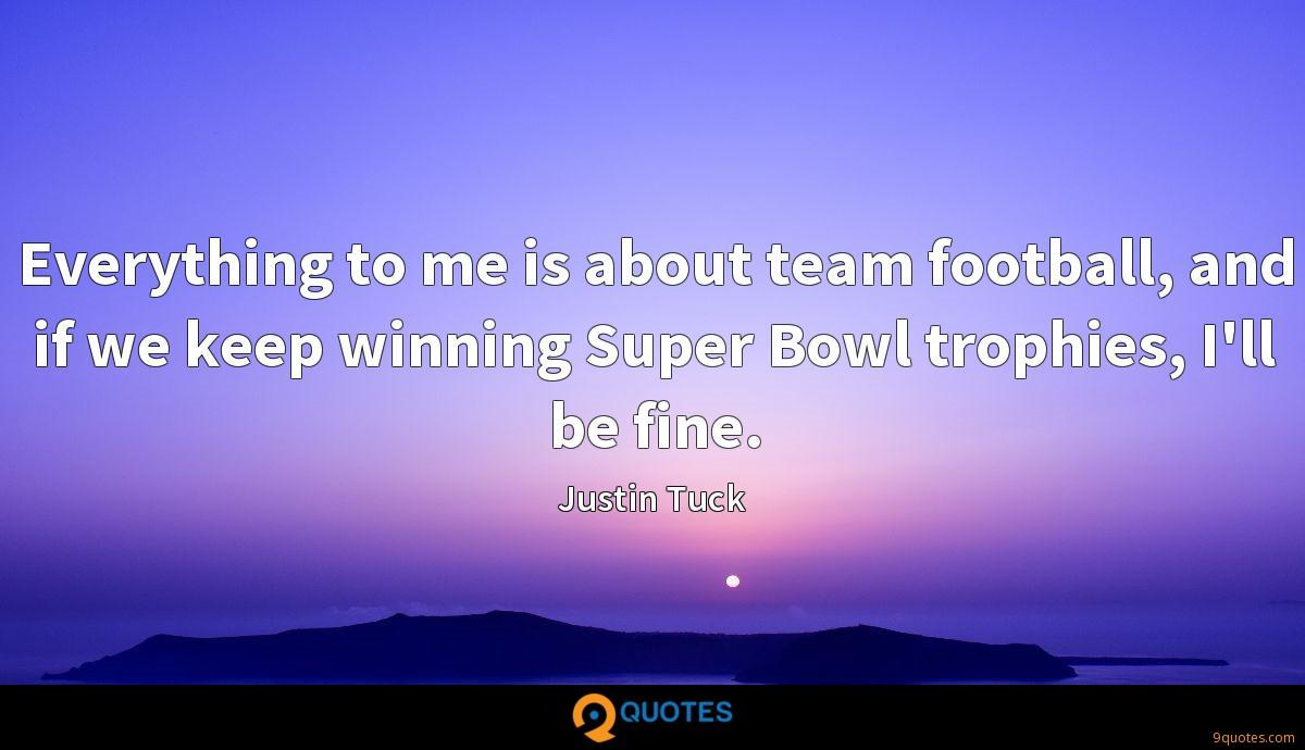 Everything to me is about team football, and if we keep winning Super Bowl trophies, I'll be fine.