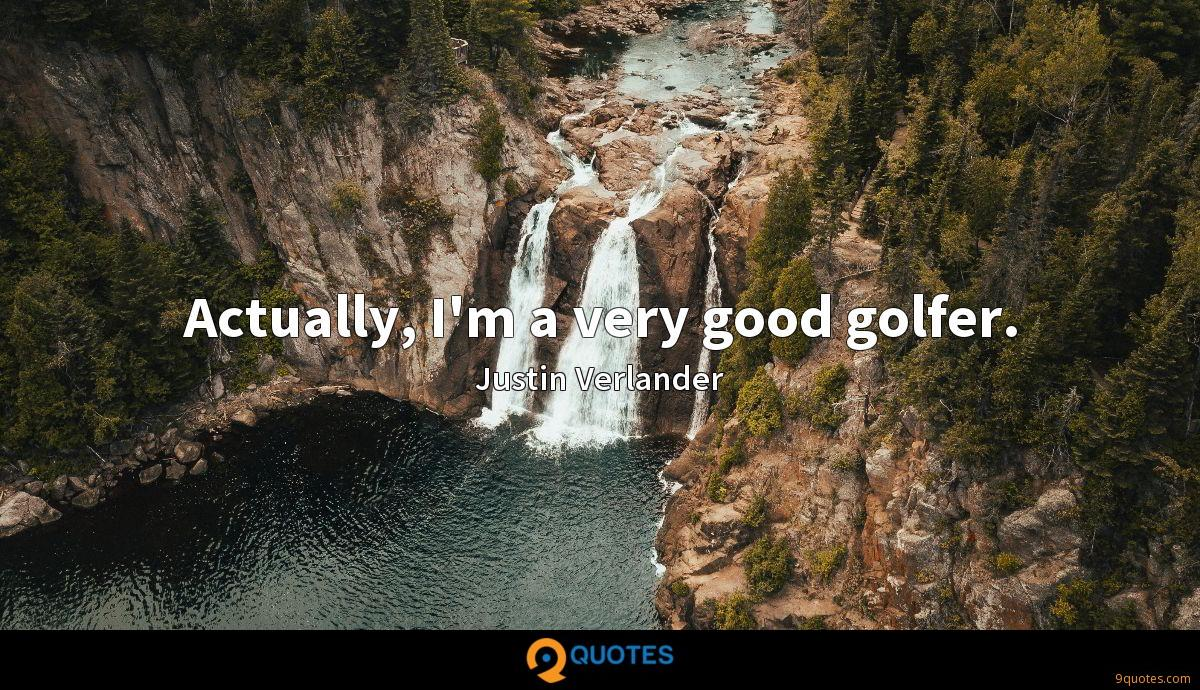 Actually, I'm a very good golfer.
