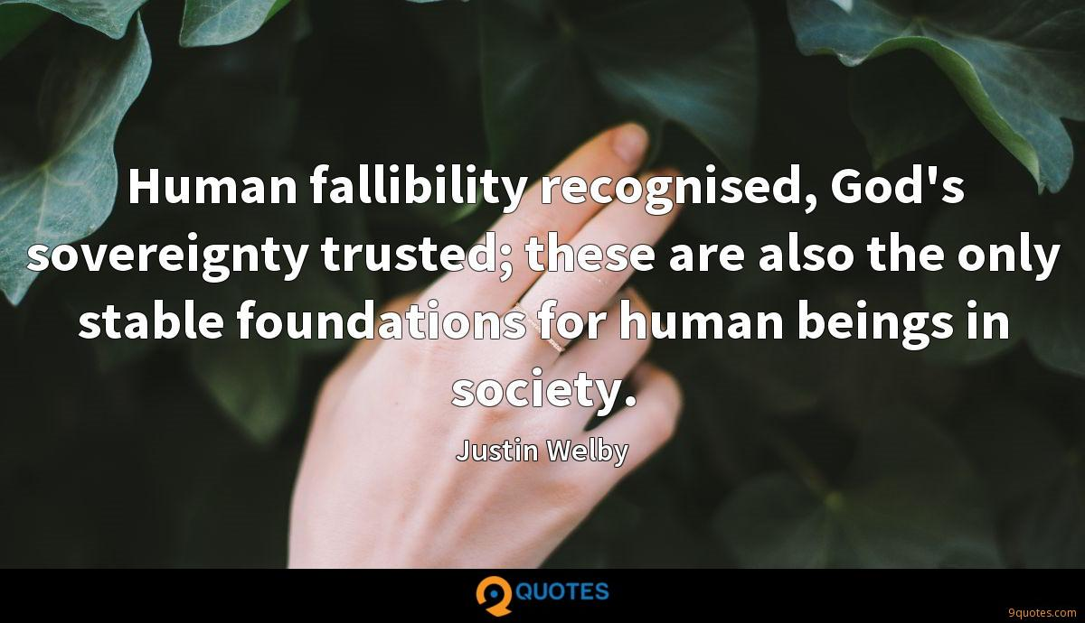 Human fallibility recognised, God's sovereignty trusted; these are also the only stable foundations for human beings in society.
