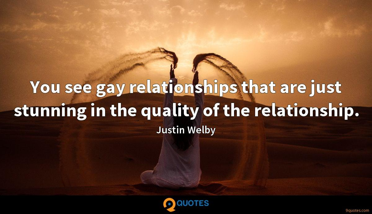 You see gay relationships that are just stunning in the quality of the relationship.