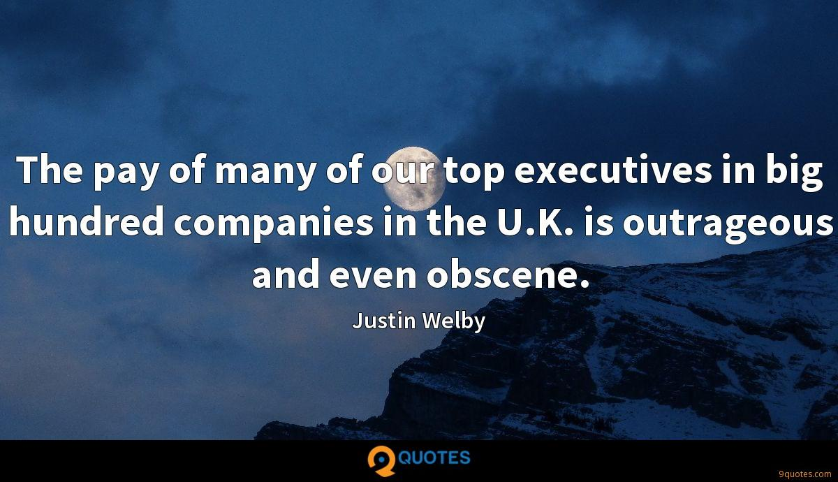 The pay of many of our top executives in big hundred companies in the U.K. is outrageous and even obscene.