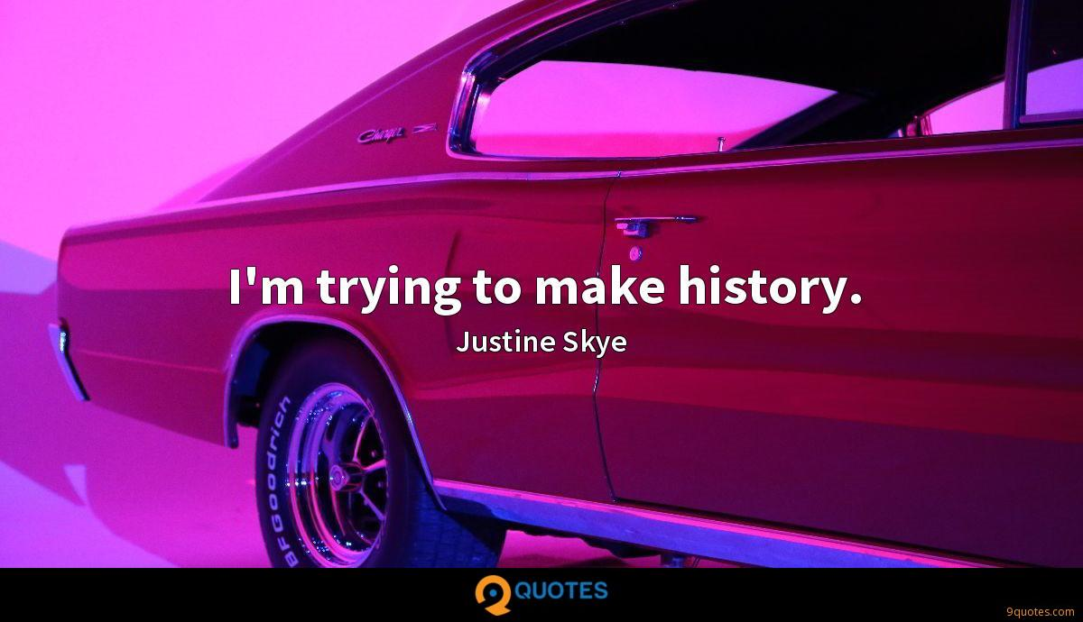 I'm trying to make history.