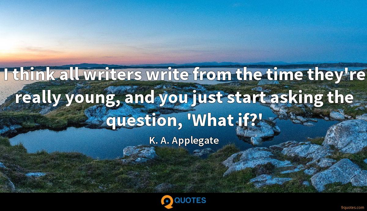 I think all writers write from the time they're really young, and you just start asking the question, 'What if?'