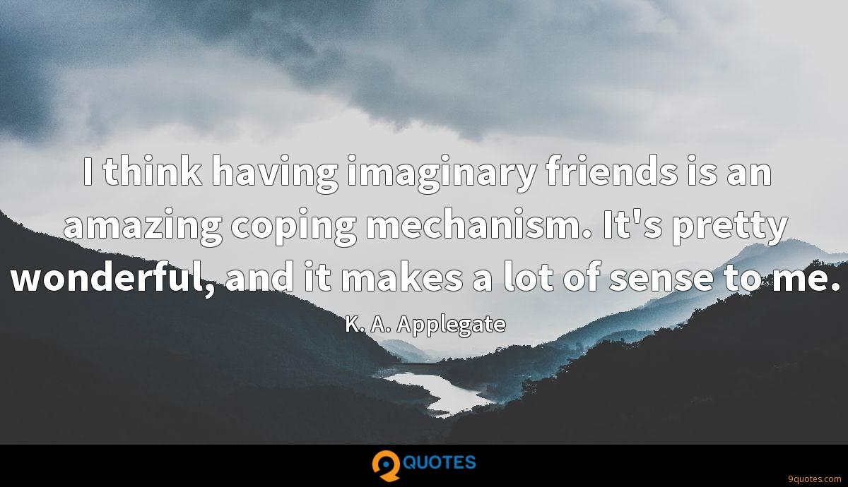 I think having imaginary friends is an amazing coping mechanism. It's pretty wonderful, and it makes a lot of sense to me.