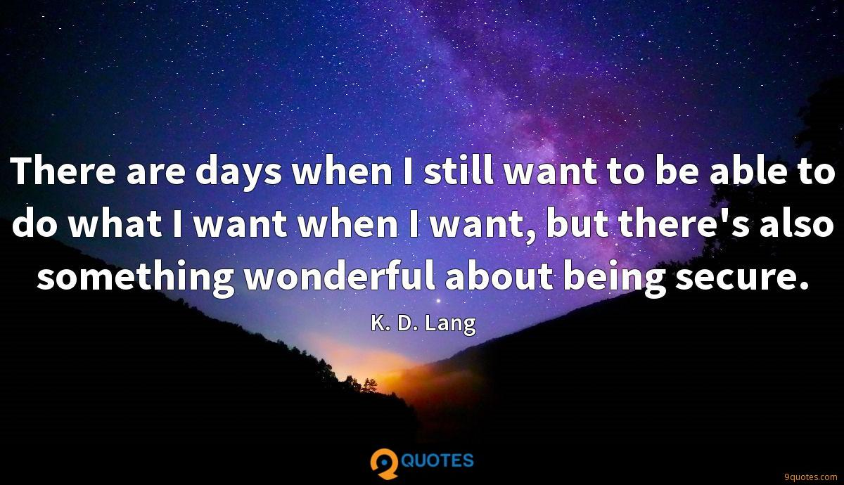 There are days when I still want to be able to do what I want when I want, but there's also something wonderful about being secure.
