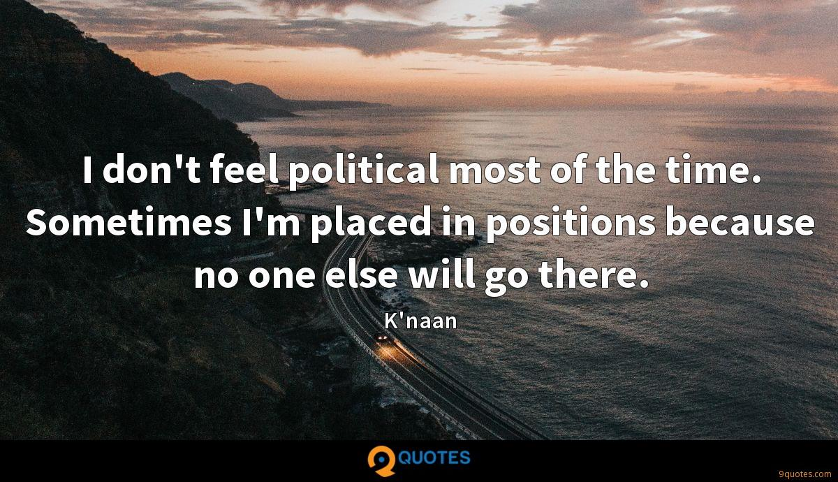 I don't feel political most of the time. Sometimes I'm placed in positions because no one else will go there.