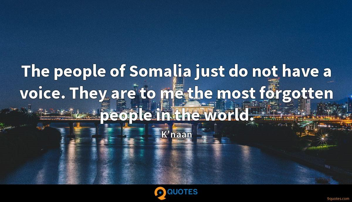 The people of Somalia just do not have a voice. They are to me the most forgotten people in the world.