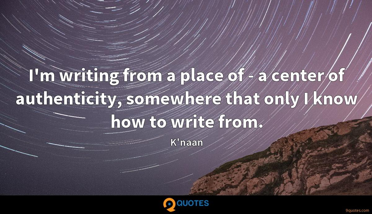 I'm writing from a place of - a center of authenticity, somewhere that only I know how to write from.