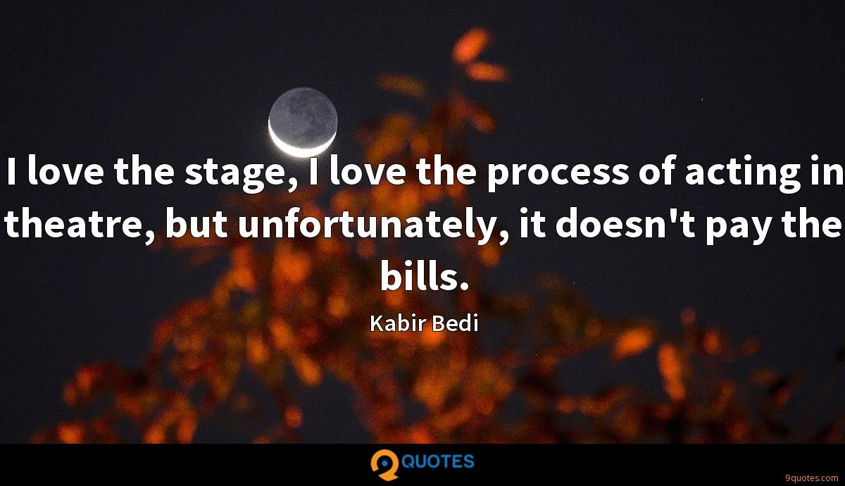 I love the stage, I love the process of acting in theatre, but unfortunately, it doesn't pay the bills.