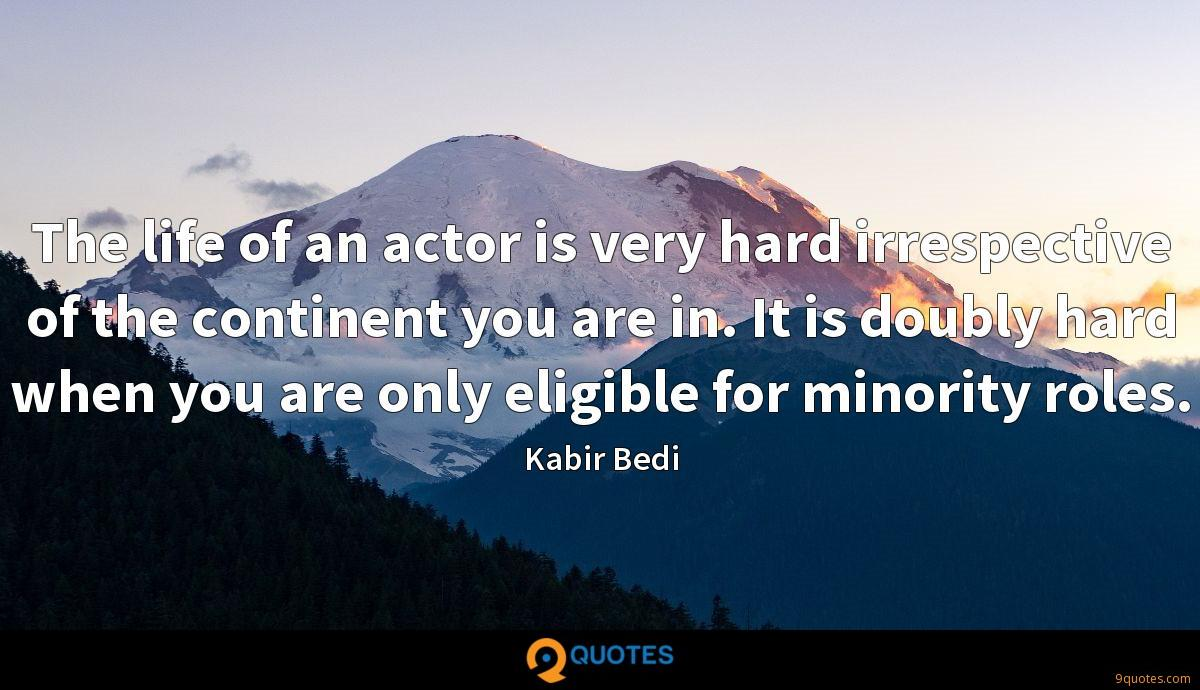 The life of an actor is very hard irrespective of the continent you are in. It is doubly hard when you are only eligible for minority roles.