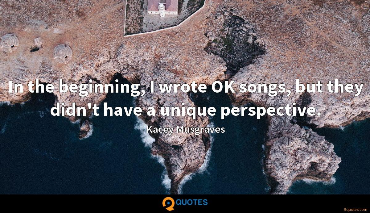 In the beginning, I wrote OK songs, but they didn't have a unique perspective.