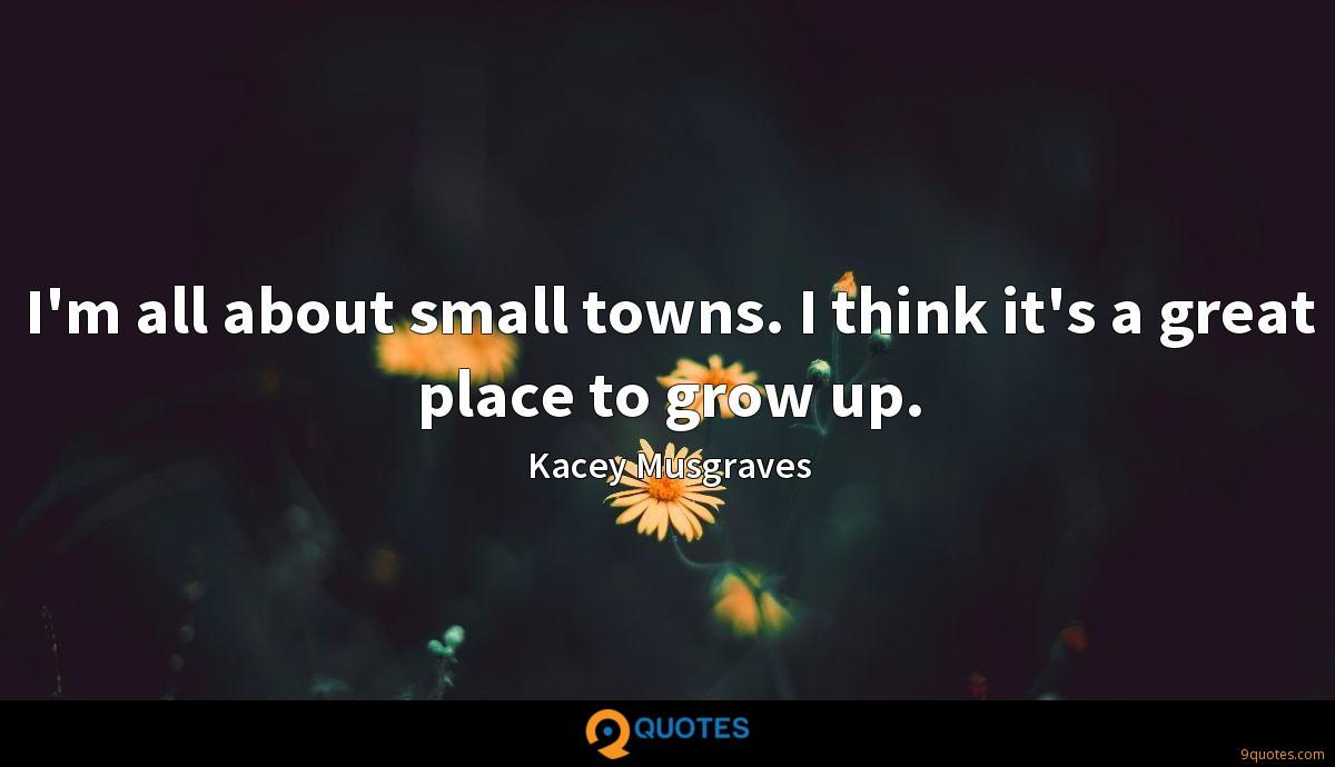 I'm all about small towns. I think it's a great place to grow up.