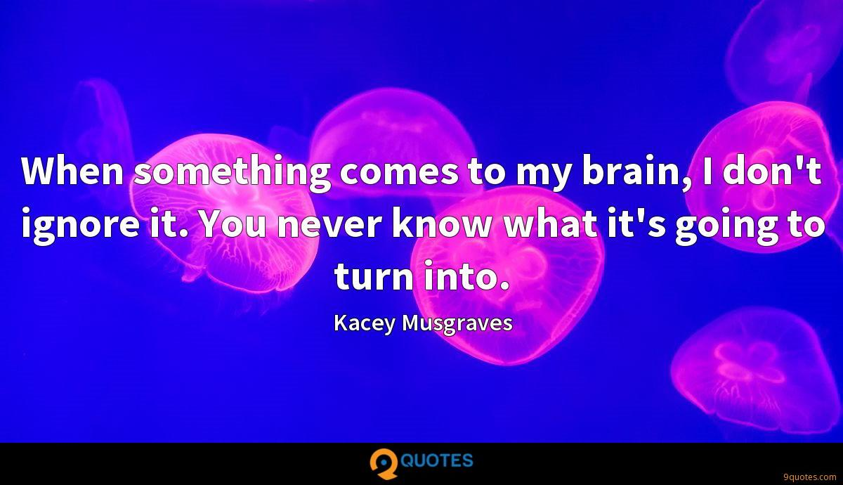 When something comes to my brain, I don't ignore it. You never know what it's going to turn into.