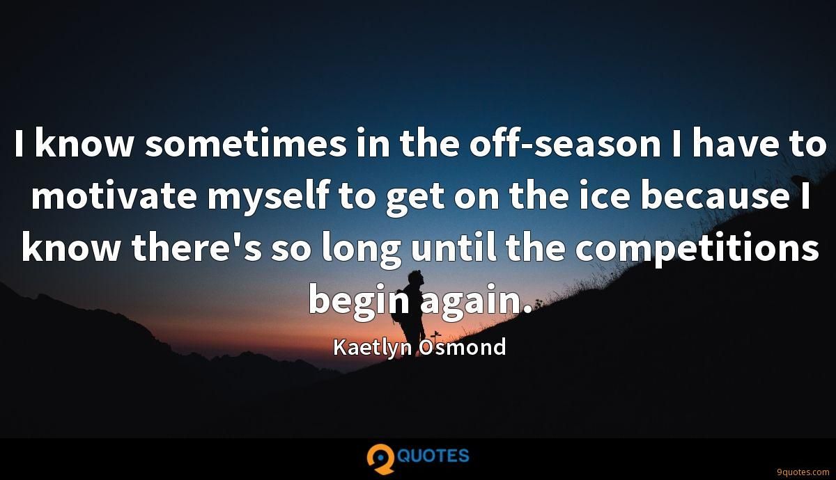 I know sometimes in the off-season I have to motivate myself to get on the ice because I know there's so long until the competitions begin again.
