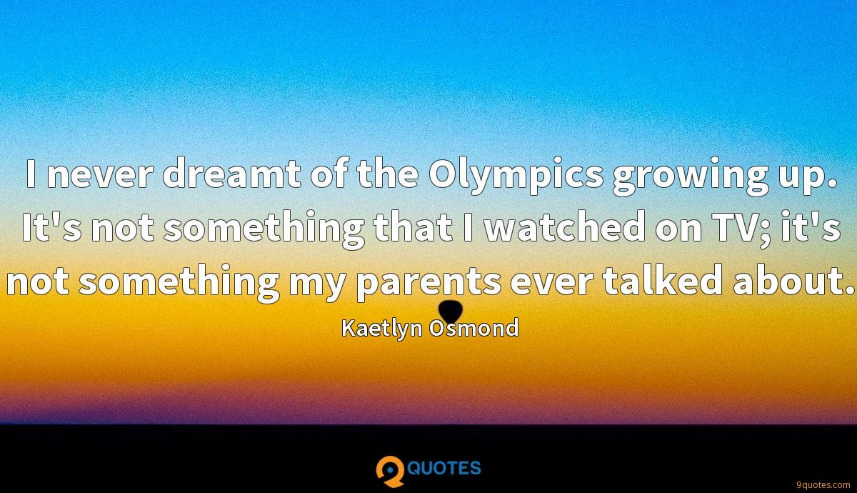 I never dreamt of the Olympics growing up. It's not something that I watched on TV; it's not something my parents ever talked about.