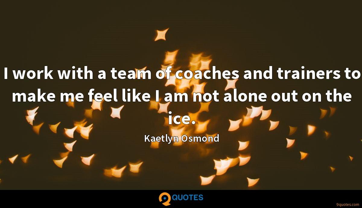 I work with a team of coaches and trainers to make me feel like I am not alone out on the ice.