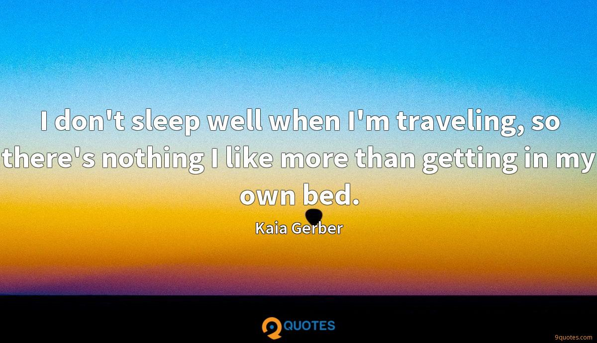 I don't sleep well when I'm traveling, so there's nothing I like more than getting in my own bed.