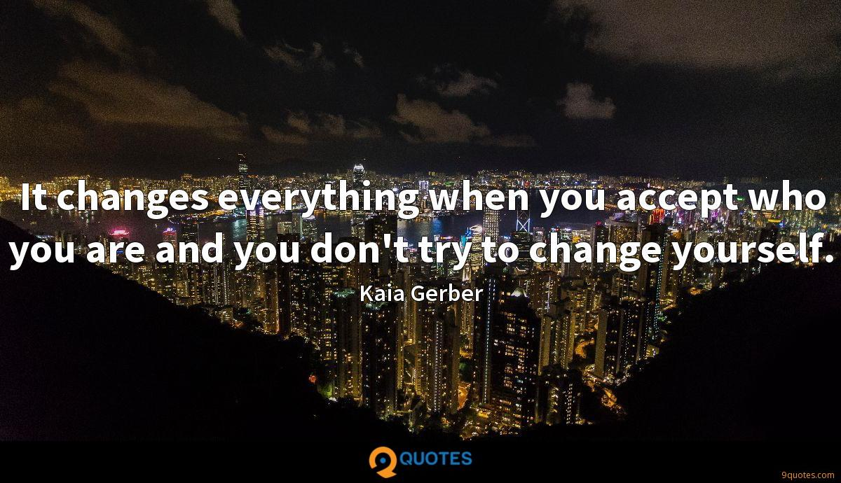 It changes everything when you accept who you are and you don't try to change yourself.