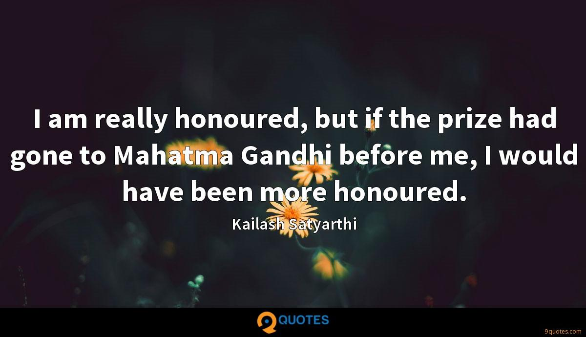 I am really honoured, but if the prize had gone to Mahatma Gandhi before me, I would have been more honoured.
