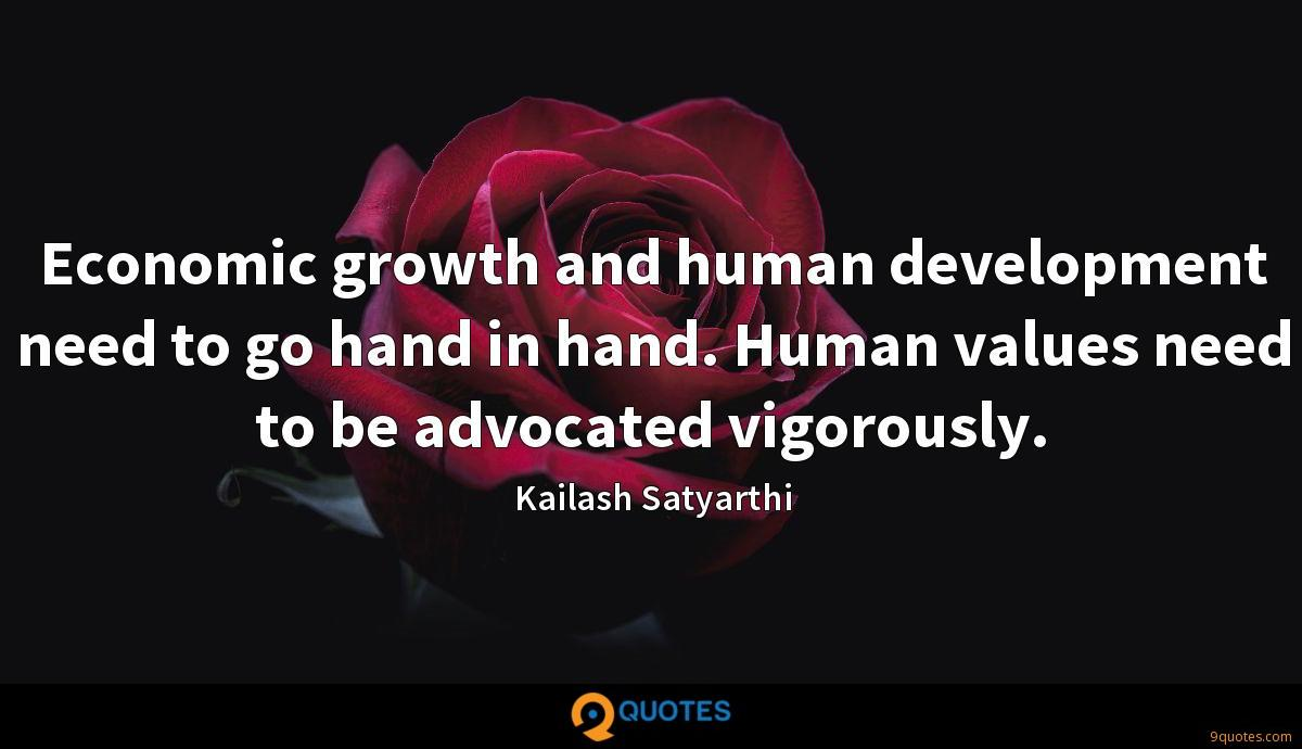 Economic growth and human development need to go hand in hand. Human values need to be advocated vigorously.