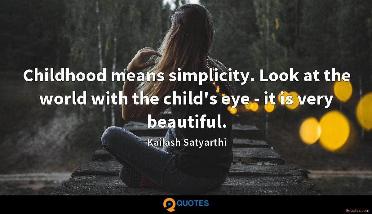 Childhood means simplicity. Look at the world with the child's eye - it is very beautiful.