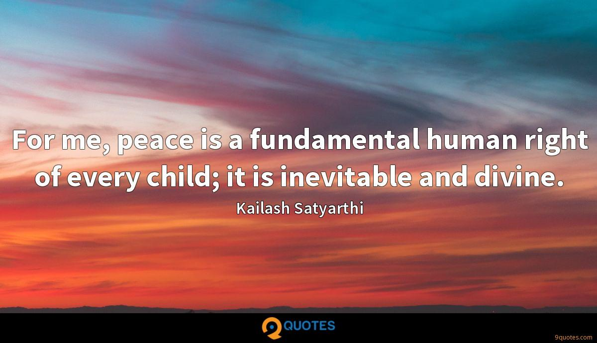 For me, peace is a fundamental human right of every child; it is inevitable and divine.
