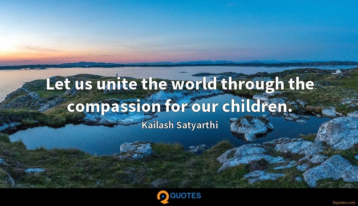 Let us unite the world through the compassion for our children.