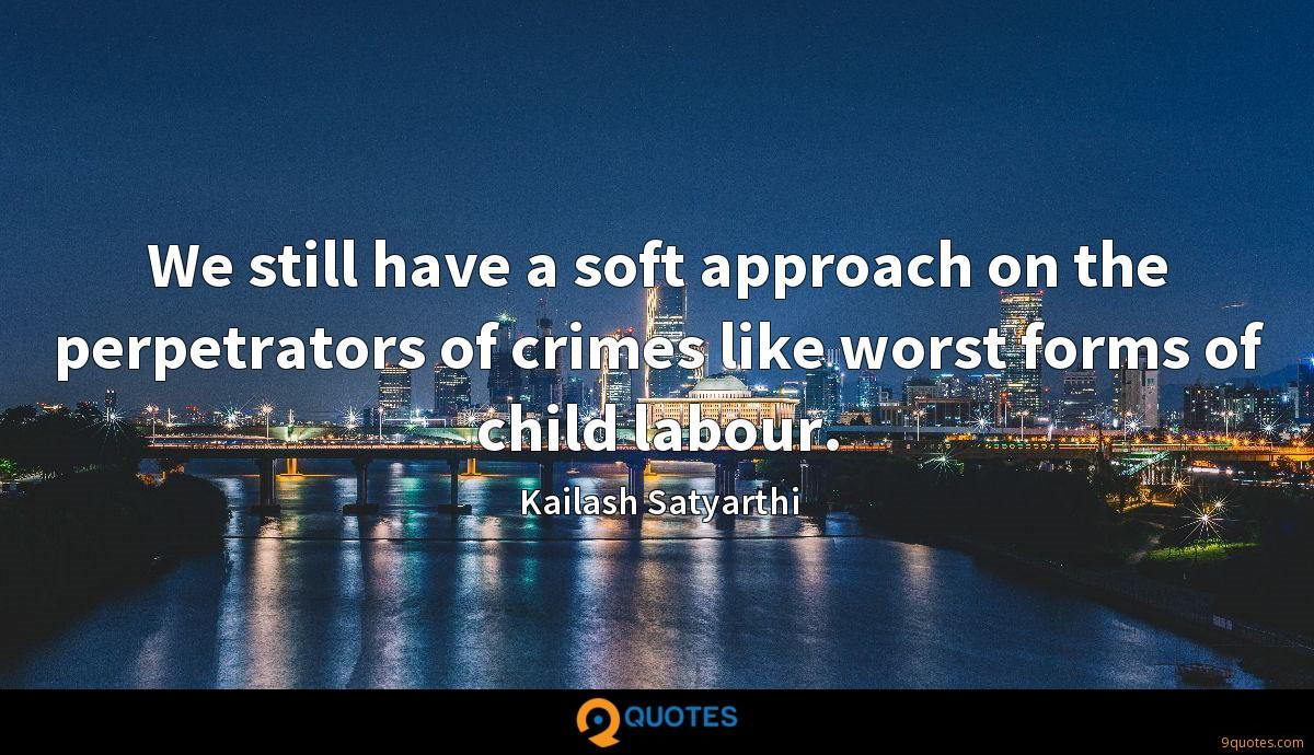We still have a soft approach on the perpetrators of crimes like worst forms of child labour.