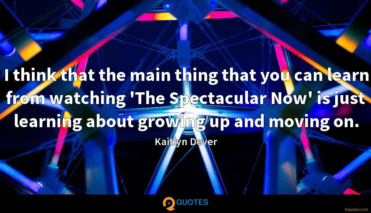 I think that the main thing that you can learn from watching 'The Spectacular Now' is just learning about growing up and moving on.