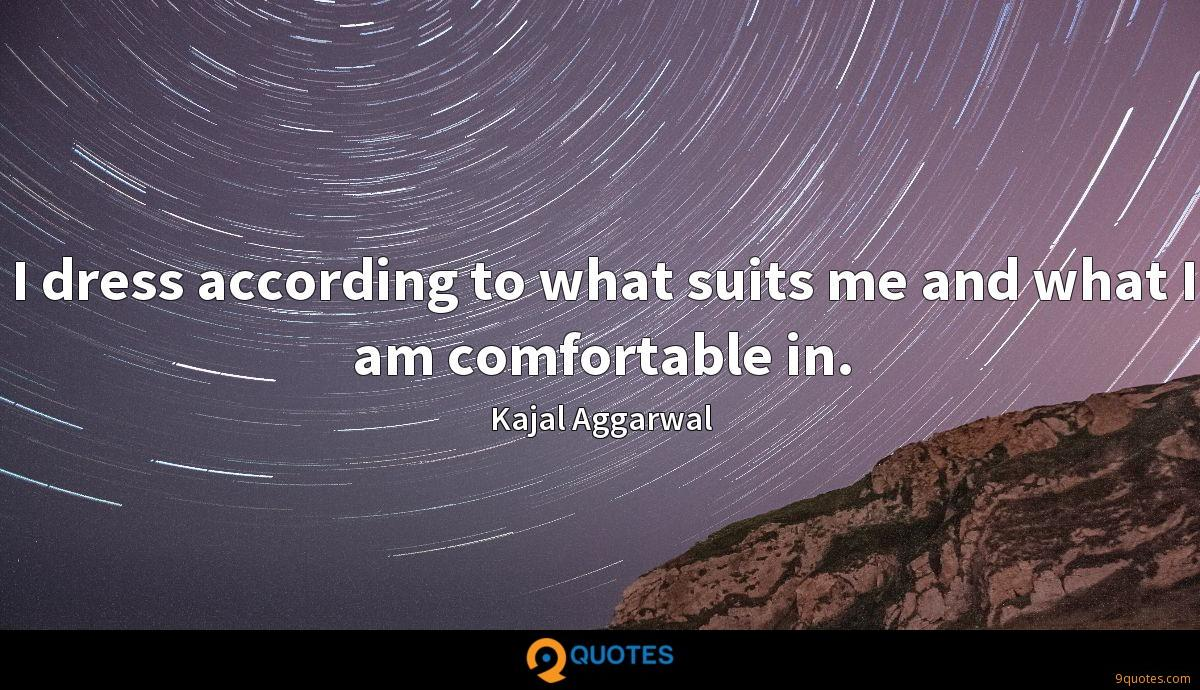 I dress according to what suits me and what I am comfortable in.