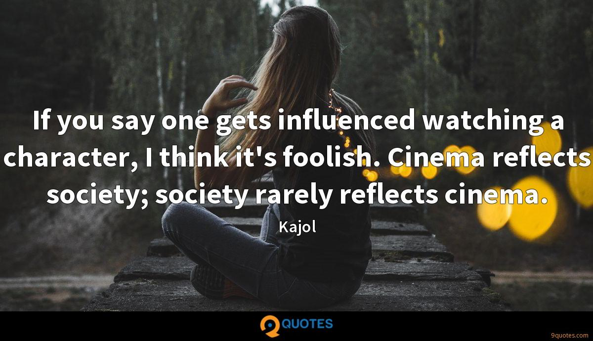 If you say one gets influenced watching a character, I think it's foolish. Cinema reflects society; society rarely reflects cinema.