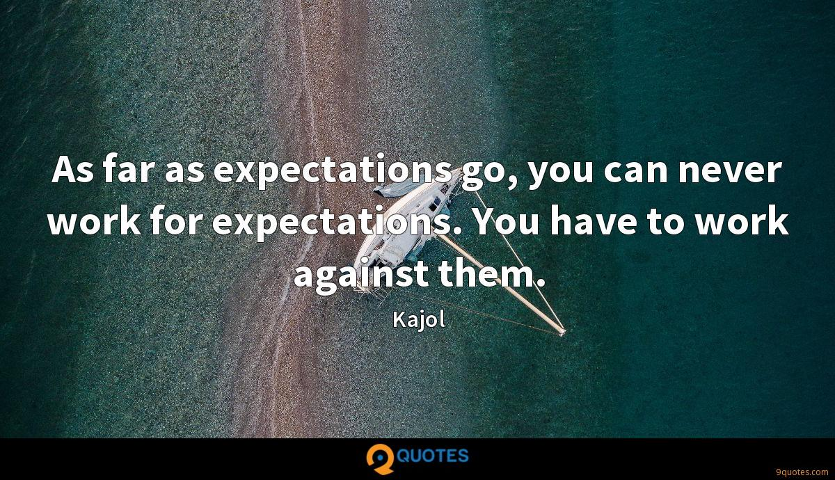 As far as expectations go, you can never work for expectations. You have to work against them.