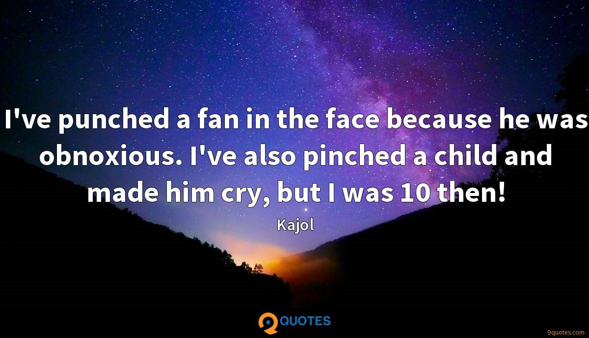 I've punched a fan in the face because he was obnoxious. I've also pinched a child and made him cry, but I was 10 then!