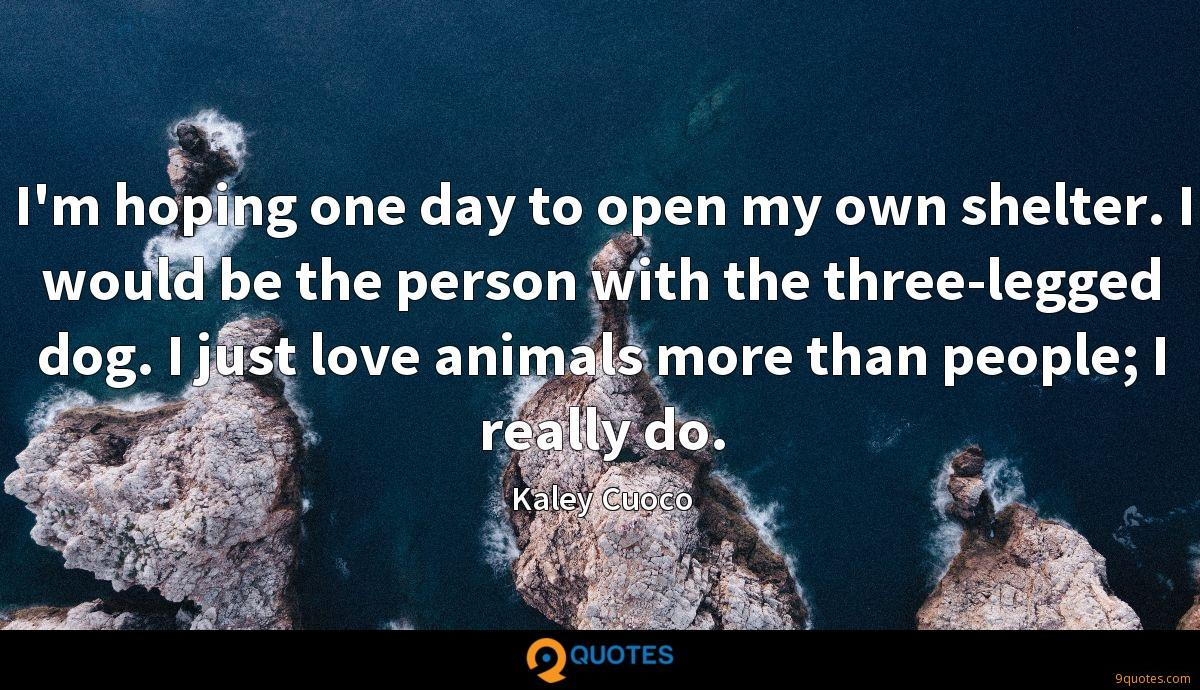 I'm hoping one day to open my own shelter. I would be the person with the three-legged dog. I just love animals more than people; I really do.