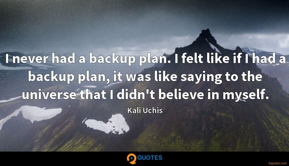 I never had a backup plan. I felt like if I had a backup plan, it was like saying to the universe that I didn't believe in myself.