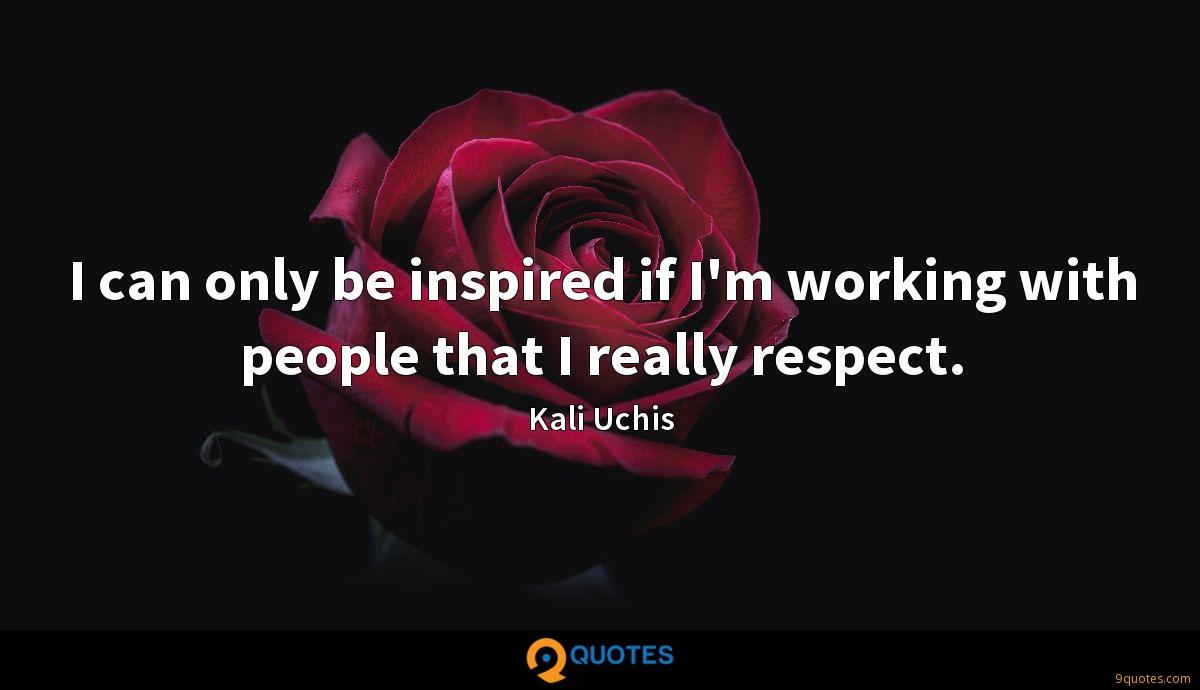 I can only be inspired if I'm working with people that I really respect.