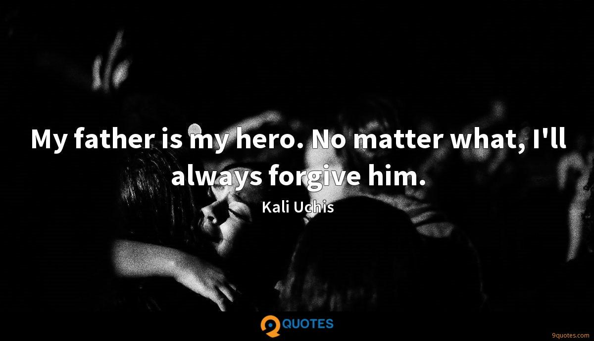 My father is my hero. No matter what, I'll always forgive him.