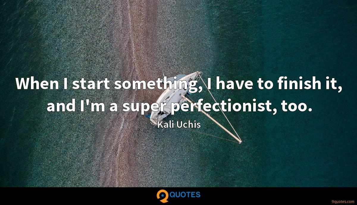 When I start something, I have to finish it, and I'm a super perfectionist, too.