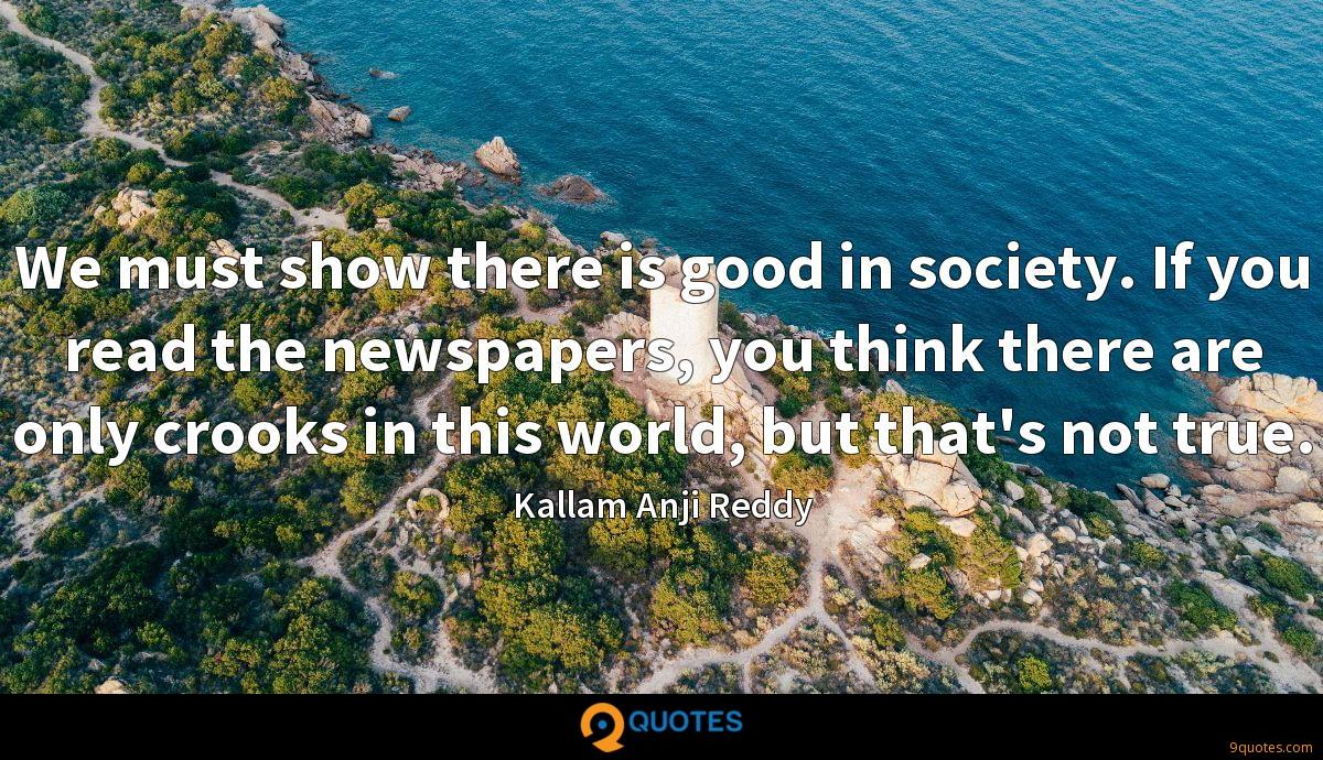We must show there is good in society. If you read the newspapers, you think there are only crooks in this world, but that's not true.