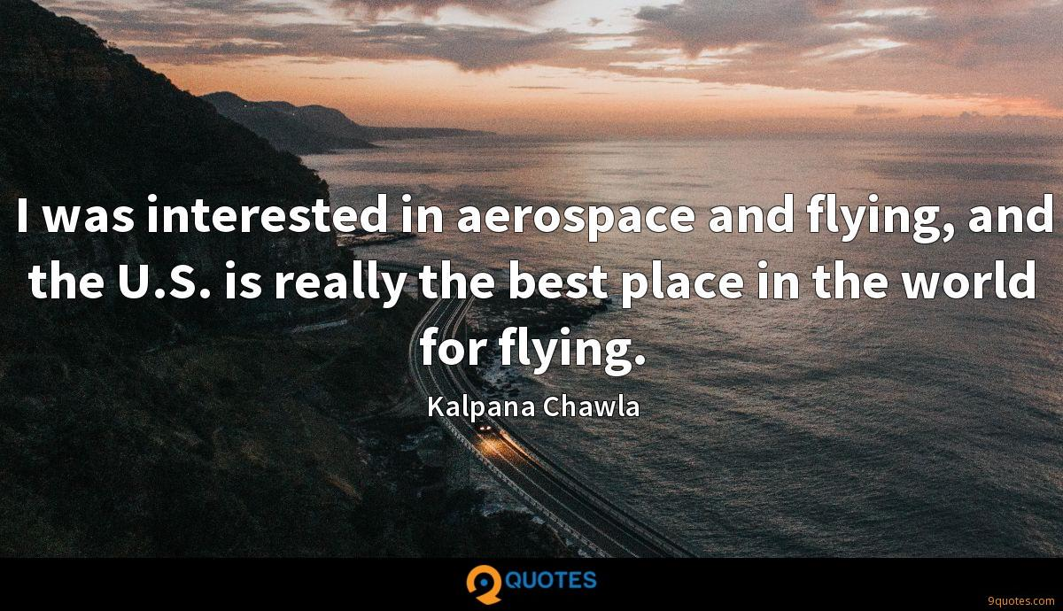 I was interested in aerospace and flying, and the U.S. is really the best place in the world for flying.