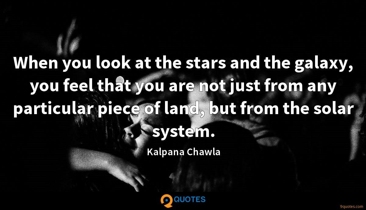 When you look at the stars and the galaxy, you feel that you are not just from any particular piece of land, but from the solar system.