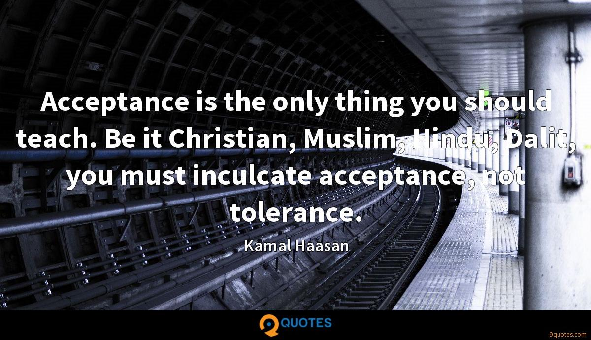 Acceptance is the only thing you should teach. Be it Christian, Muslim, Hindu, Dalit, you must inculcate acceptance, not tolerance.