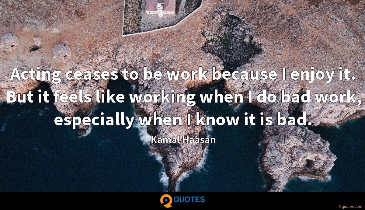 Acting ceases to be work because I enjoy it. But it feels like working when I do bad work, especially when I know it is bad.