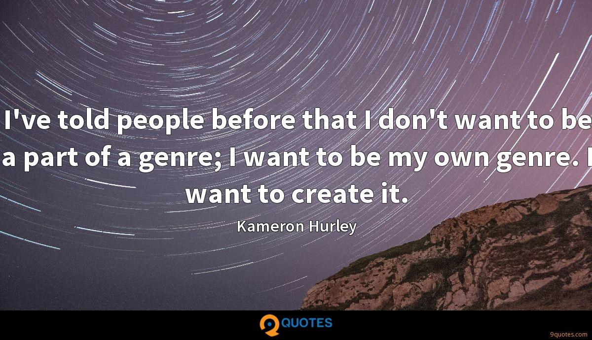 I've told people before that I don't want to be a part of a genre; I want to be my own genre. I want to create it.